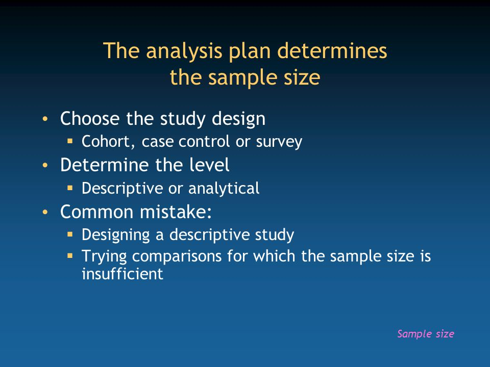The analysis plan determines the sample size Choose the study design  Cohort, case control or survey Determine the level  Descriptive or analytical Common mistake:  Designing a descriptive study  Trying comparisons for which the sample size is insufficient Sample size