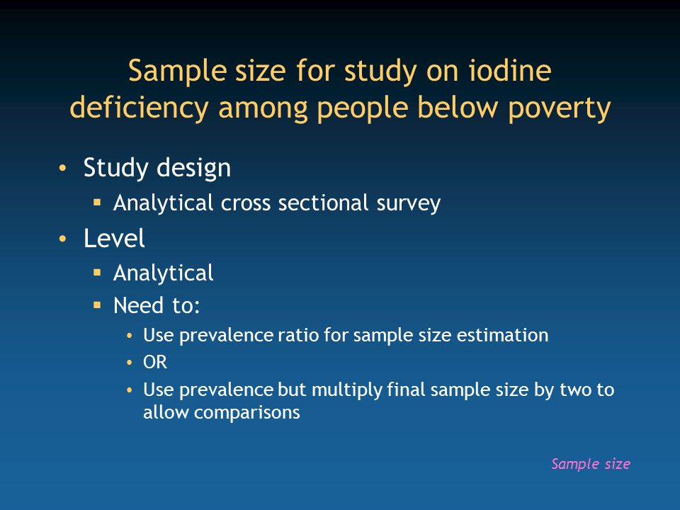 Sample size for study on iodine deficiency among people below poverty Study design  Analytical cross sectional survey Level  Analytical  Need to: Use prevalence ratio for sample size estimation OR Use prevalence but multiply final sample size by two to allow comparisons Sample size
