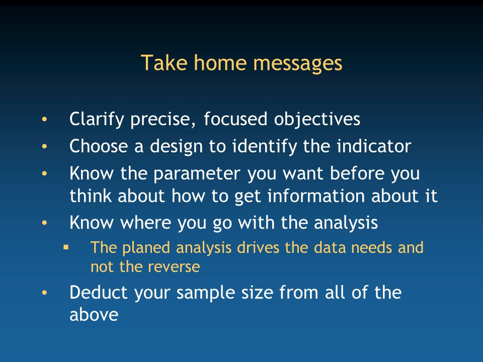 Take home messages Clarify precise, focused objectives Choose a design to identify the indicator Know the parameter you want before you think about how to get information about it Know where you go with the analysis  The planed analysis drives the data needs and not the reverse Deduct your sample size from all of the above
