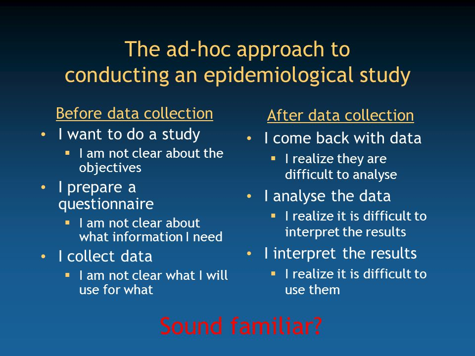 The ad-hoc approach to conducting an epidemiological study Before data collection I want to do a study  I am not clear about the objectives I prepare a questionnaire  I am not clear about what information I need I collect data  I am not clear what I will use for what After data collection I come back with data  I realize they are difficult to analyse I analyse the data  I realize it is difficult to interpret the results I interpret the results  I realize it is difficult to use them Sound familiar?