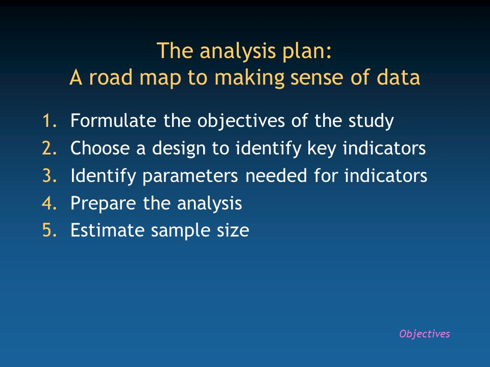 The analysis plan: A road map to making sense of data 1.Formulate the objectives of the study 2.Choose a design to identify key indicators 3.Identify parameters needed for indicators 4.Prepare the analysis 5.Estimate sample size Objectives