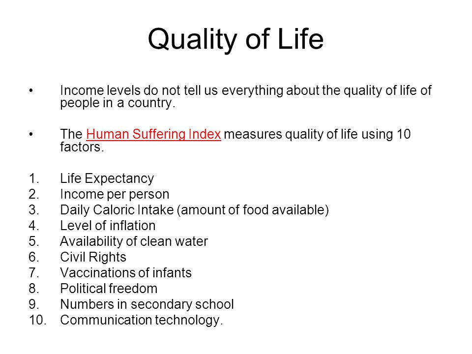 Quality of Life Income levels do not tell us everything about the quality of life of people in a country. The Human Suffering Index measures quality o