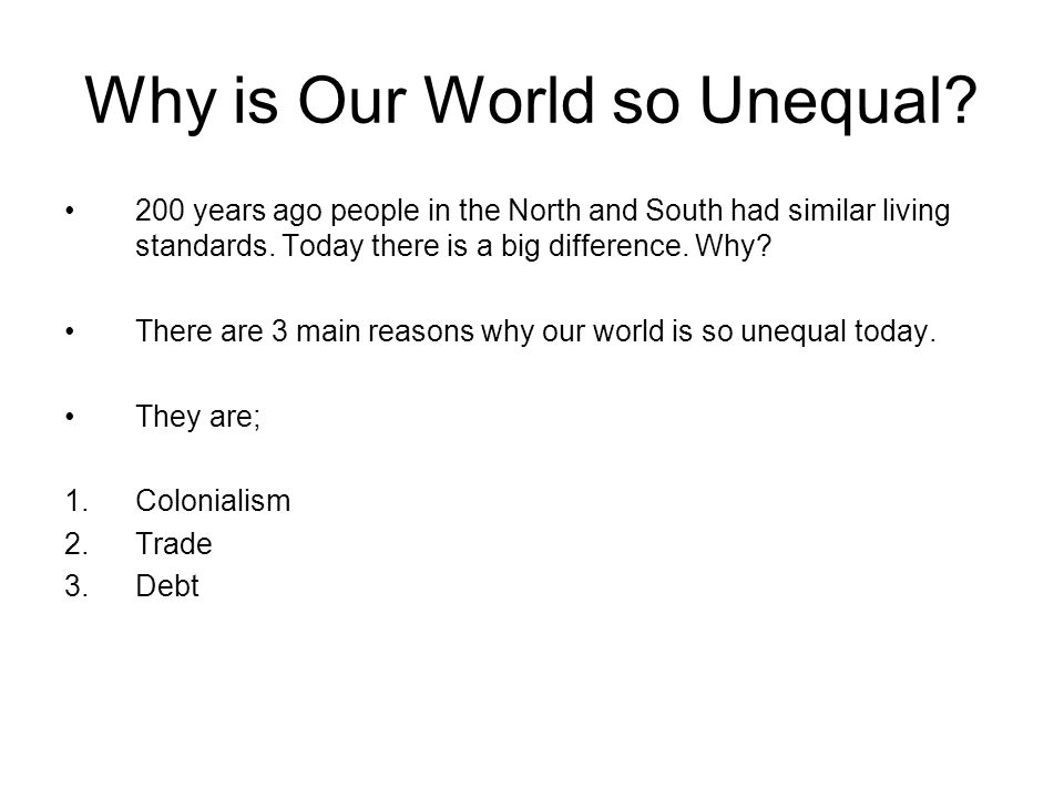 Why is Our World so Unequal? 200 years ago people in the North and South had similar living standards. Today there is a big difference. Why? There are