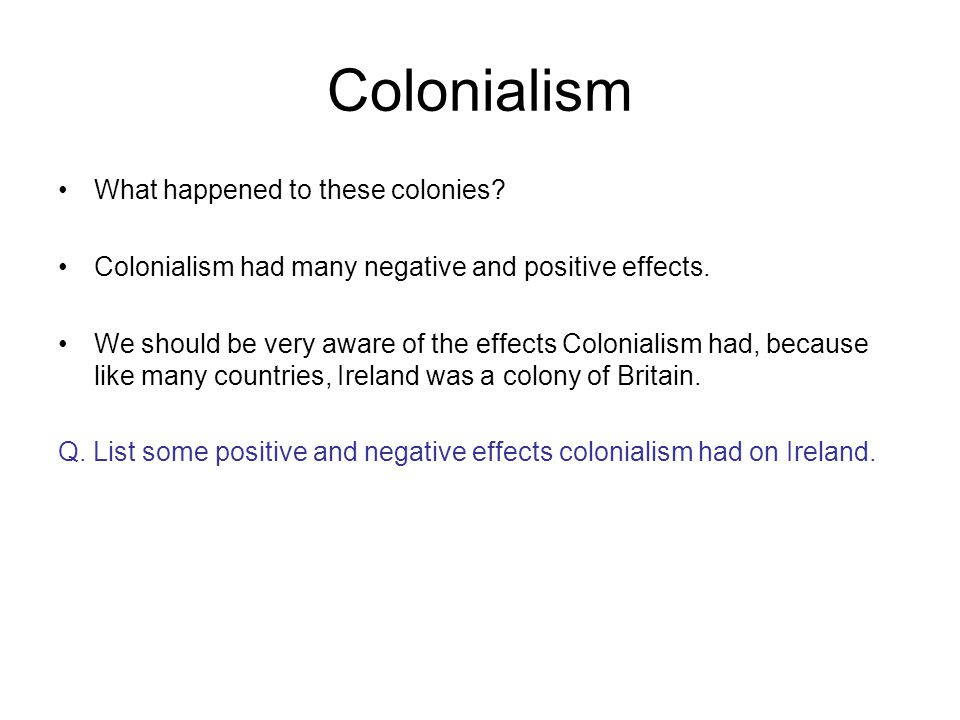 Colonialism What happened to these colonies? Colonialism had many negative and positive effects. We should be very aware of the effects Colonialism ha