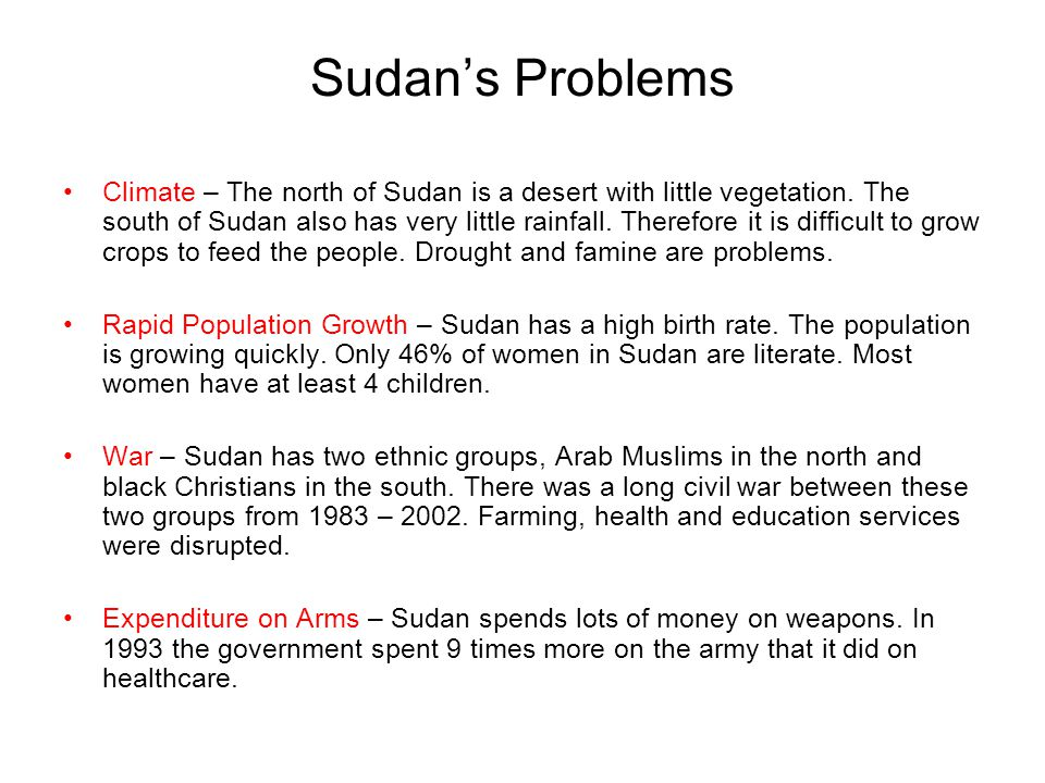 Sudan's Problems Climate – The north of Sudan is a desert with little vegetation. The south of Sudan also has very little rainfall. Therefore it is di