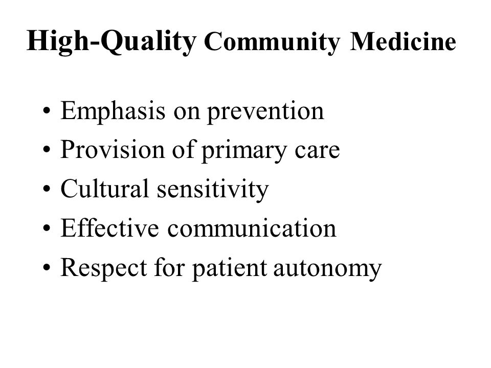 High-Quality Community Medicine Emphasis on prevention Provision of primary care Cultural sensitivity Effective communication Respect for patient autonomy