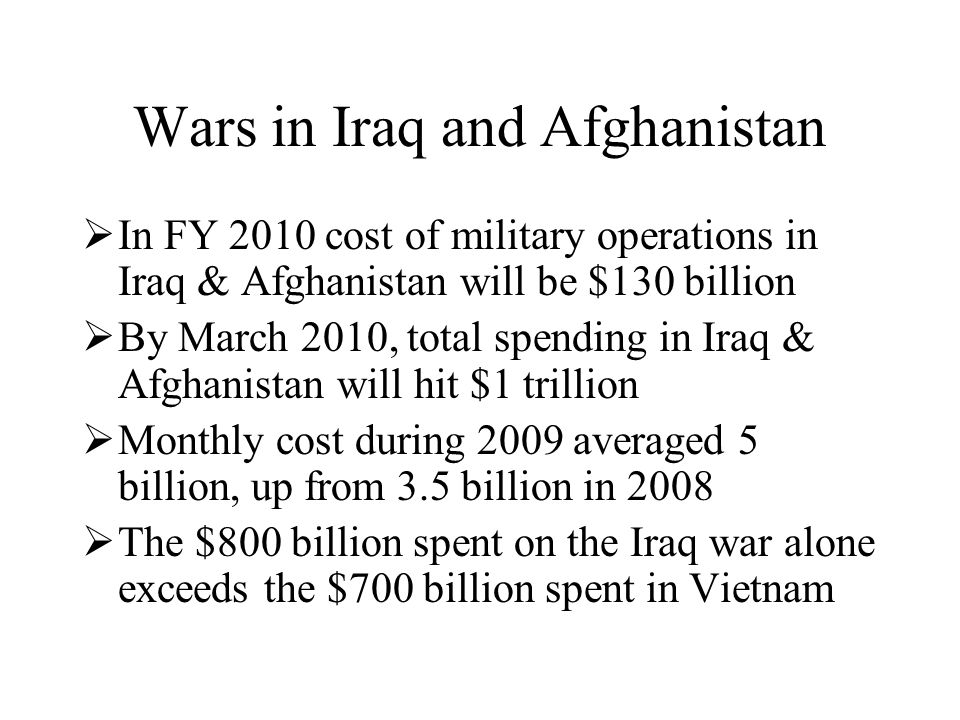 Wars in Iraq and Afghanistan  In FY 2010 cost of military operations in Iraq & Afghanistan will be $130 billion  By March 2010, total spending in Iraq & Afghanistan will hit $1 trillion  Monthly cost during 2009 averaged 5 billion, up from 3.5 billion in 2008  The $800 billion spent on the Iraq war alone exceeds the $700 billion spent in Vietnam