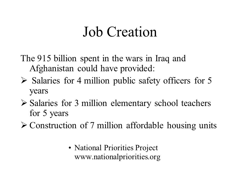 Job Creation The 915 billion spent in the wars in Iraq and Afghanistan could have provided:  Salaries for 4 million public safety officers for 5 years  Salaries for 3 million elementary school teachers for 5 years  Construction of 7 million affordable housing units National Priorities Project www.nationalpriorities.org