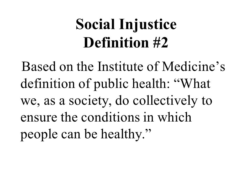 Social Injustice Definition #2 Based on the Institute of Medicine's definition of public health: What we, as a society, do collectively to ensure the conditions in which people can be healthy.