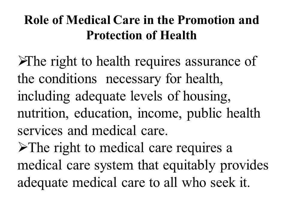 Role of Medical Care in the Promotion and Protection of Health  The right to health requires assurance of the conditions necessary for health, including adequate levels of housing, nutrition, education, income, public health services and medical care.
