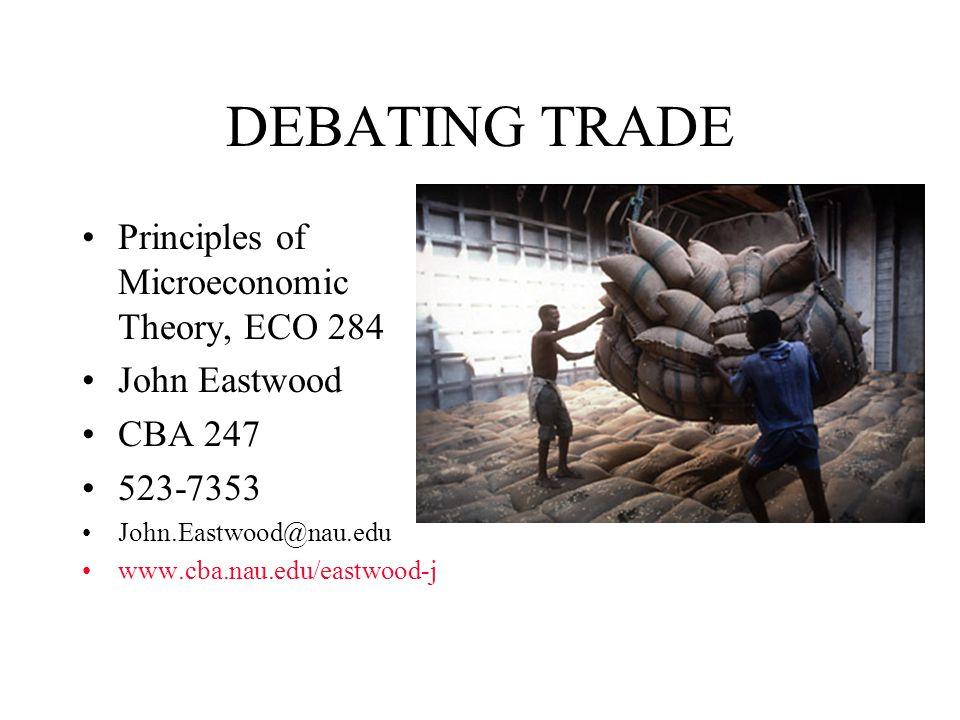 DEBATING TRADE Principles of Microeconomic Theory, ECO 284 John Eastwood CBA 247 523-7353 John.Eastwood@nau.edu www.cba.nau.edu/eastwood-j
