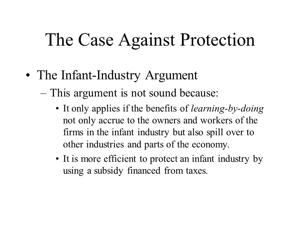 The Case Against Protection The Infant-Industry Argument –This argument is not sound because: It only applies if the benefits of learning-by-doing not only accrue to the owners and workers of the firms in the infant industry but also spill over to other industries and parts of the economy.