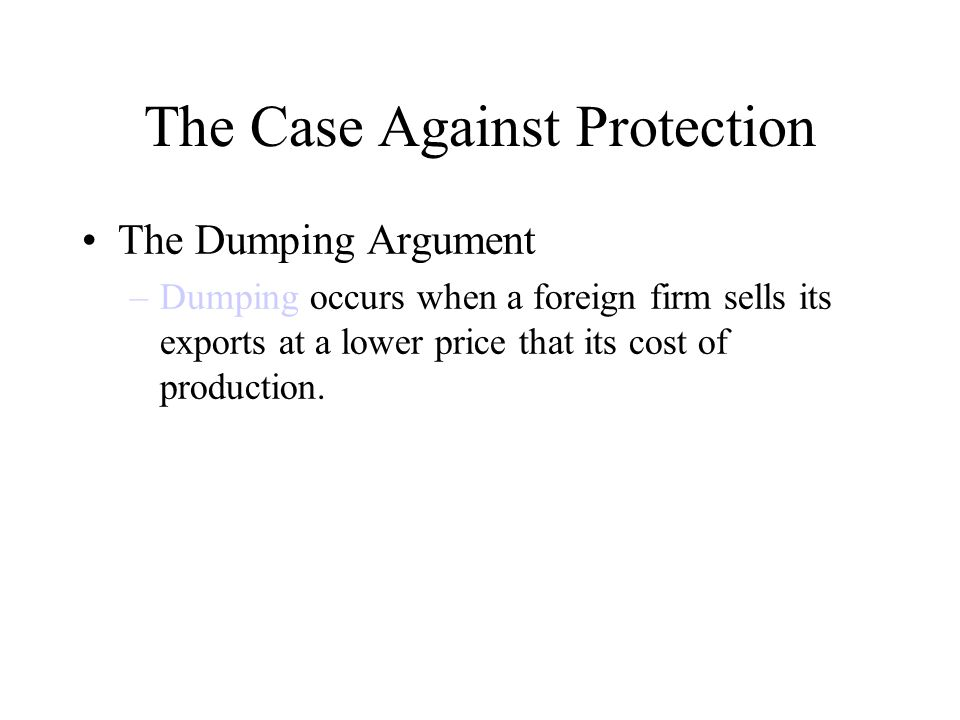 The Case Against Protection The Dumping Argument –Dumping occurs when a foreign firm sells its exports at a lower price that its cost of production.