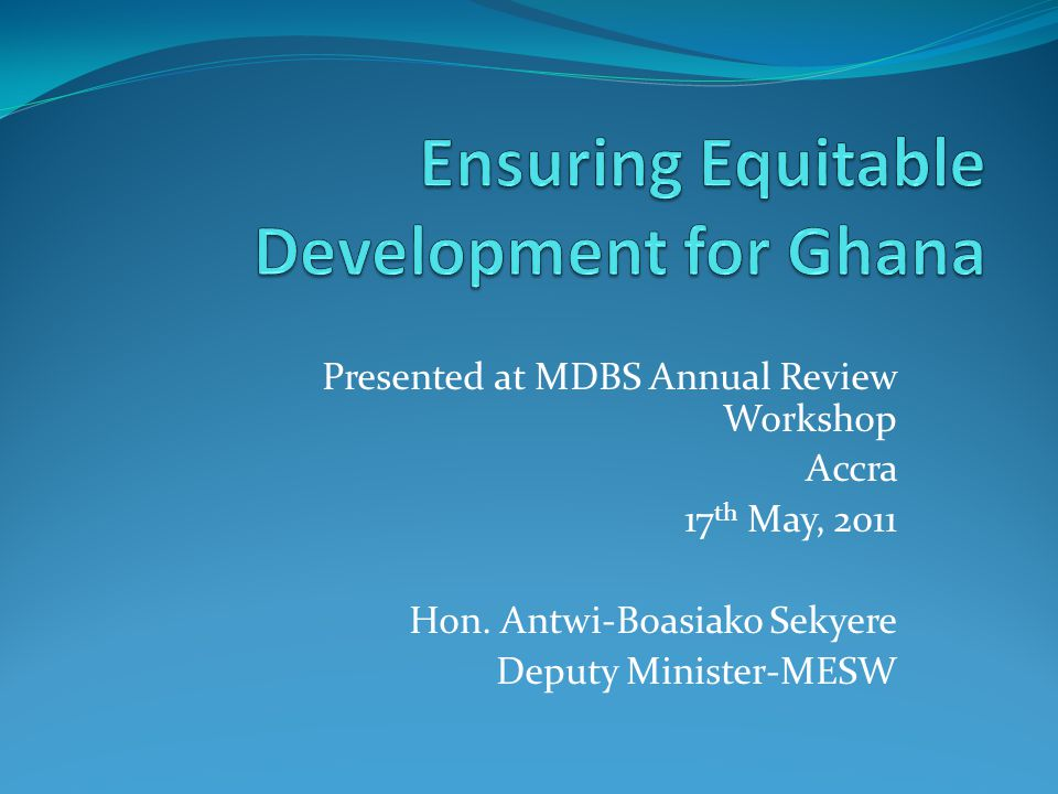 Presented at MDBS Annual Review Workshop Accra 17 th May, 2011 Hon.