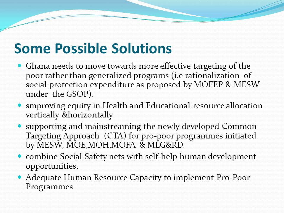 Some Possible Solutions Ghana needs to move towards more effective targeting of the poor rather than generalized programs (i.e rationalization of social protection expenditure as proposed by MOFEP & MESW under the GSOP).