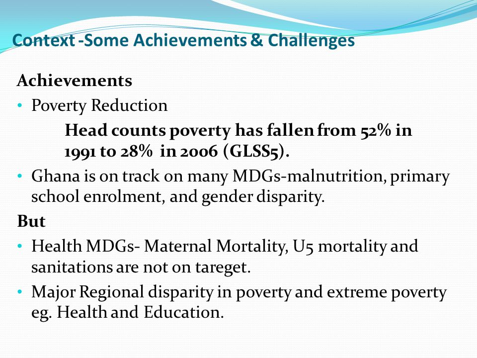 Context -Some Achievements & Challenges Achievements Poverty Reduction Head counts poverty has fallen from 52% in 1991 to 28% in 2006 (GLSS5).