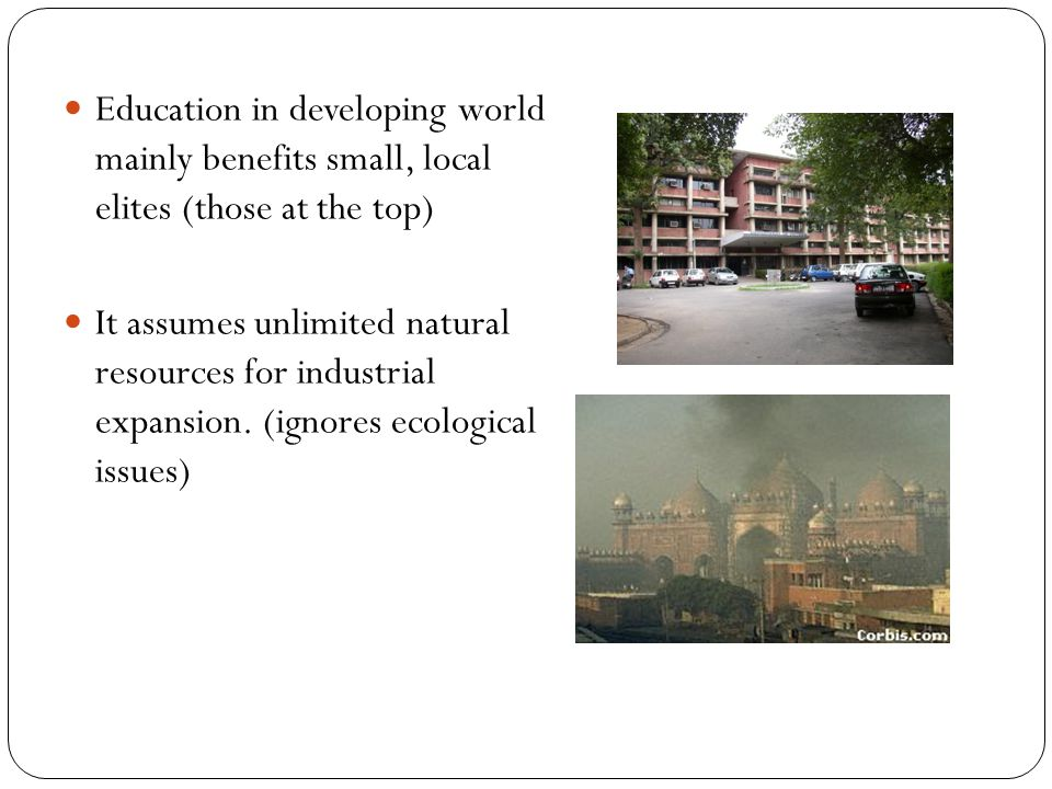 Education in developing world mainly benefits small, local elites (those at the top) It assumes unlimited natural resources for industrial expansion.