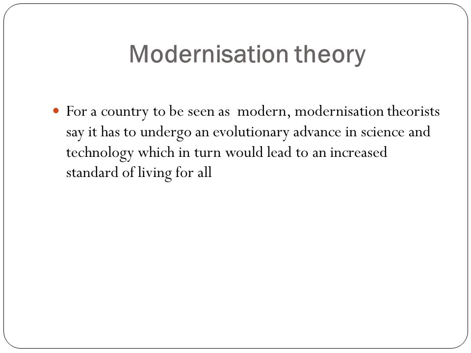 Modernisation theory For a country to be seen as modern, modernisation theorists say it has to undergo an evolutionary advance in science and technolo