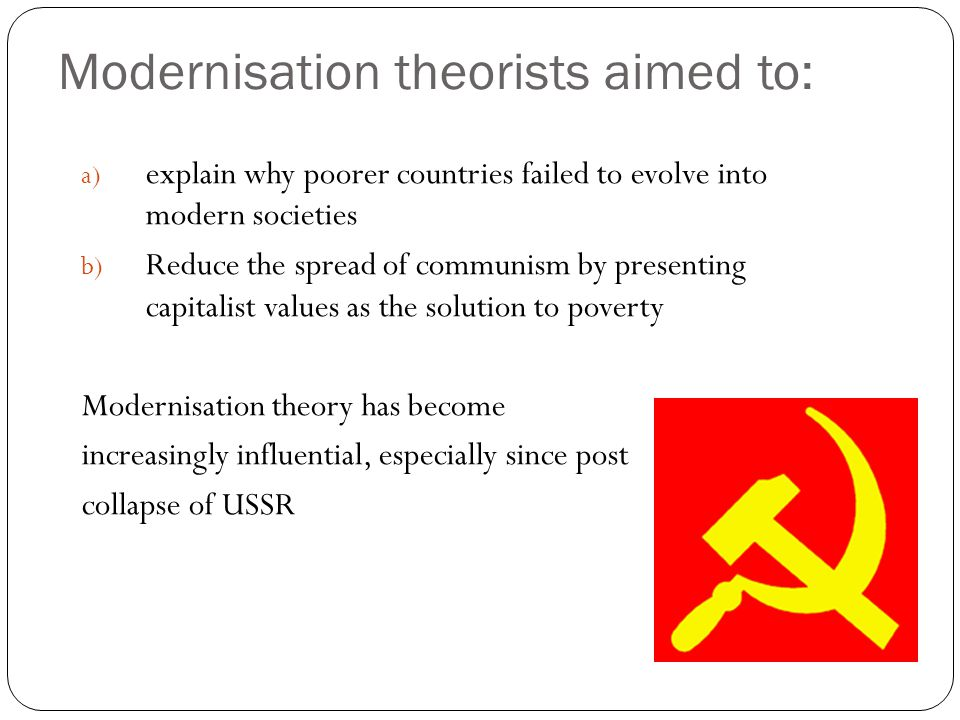 Modernisation theorists aimed to: a) explain why poorer countries failed to evolve into modern societies b) Reduce the spread of communism by presenti