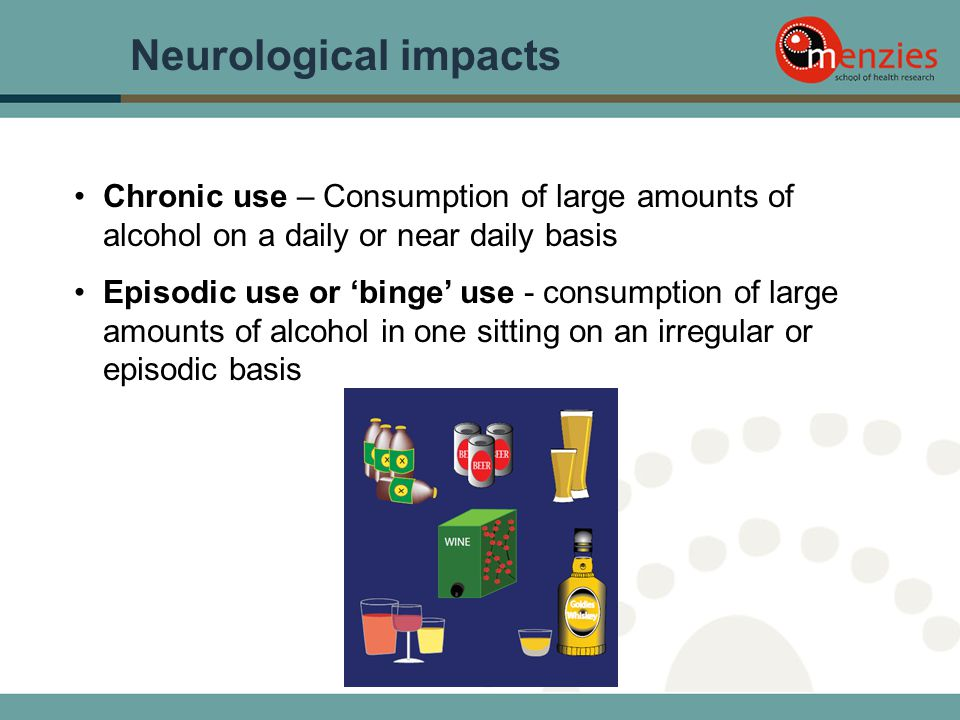 Neurological impacts Chronic use – Consumption of large amounts of alcohol on a daily or near daily basis Episodic use or 'binge' use - consumption of