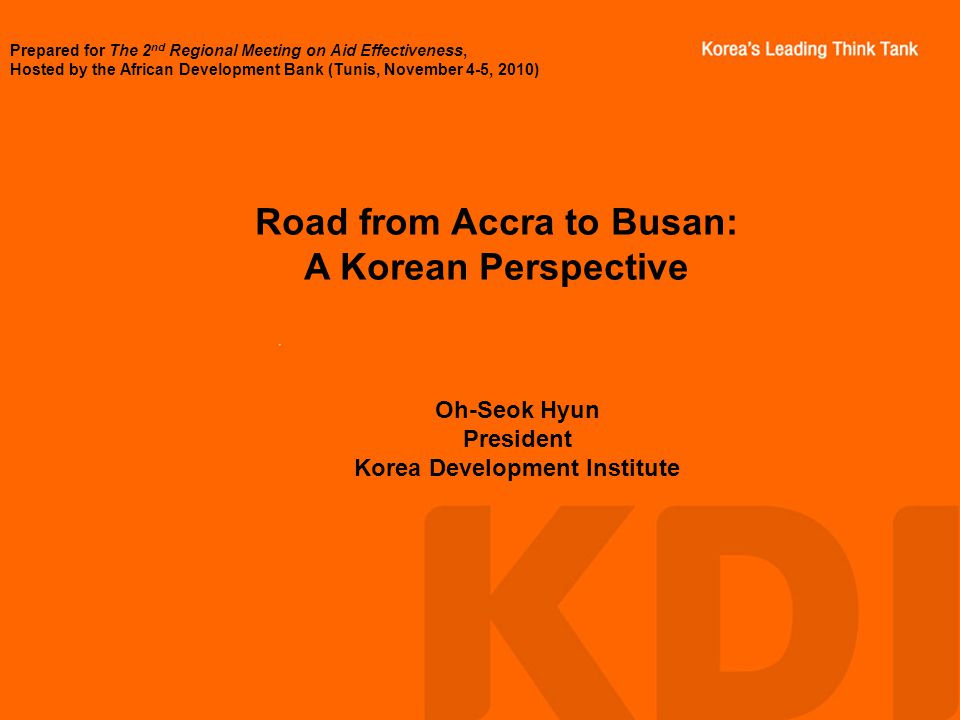 Road from Accra to Busan: A Korean Perspective Oh-Seok Hyun President Korea Development Institute Prepared for The 2 nd Regional Meeting on Aid Effectiveness, Hosted by the African Development Bank (Tunis, November 4-5, 2010)