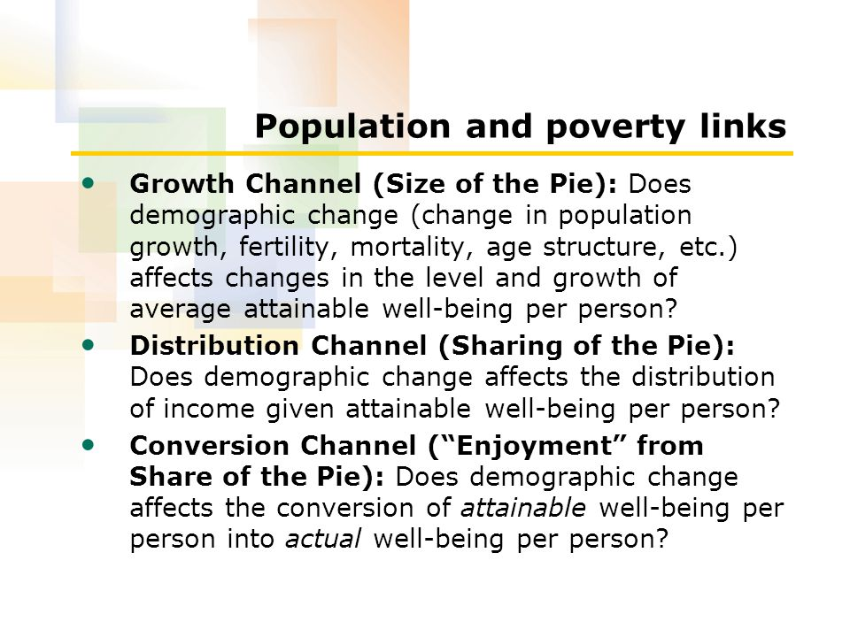 Population and poverty links Growth Channel (Size of the Pie): Does demographic change (change in population growth, fertility, mortality, age structure, etc.) affects changes in the level and growth of average attainable well-being per person.