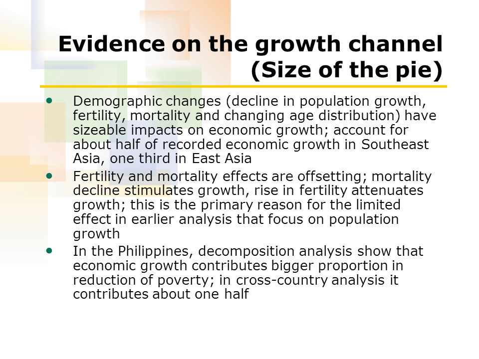 Evidence on the growth channel (Size of the pie) Demographic changes (decline in population growth, fertility, mortality and changing age distribution) have sizeable impacts on economic growth; account for about half of recorded economic growth in Southeast Asia, one third in East Asia Fertility and mortality effects are offsetting; mortality decline stimulates growth, rise in fertility attenuates growth; this is the primary reason for the limited effect in earlier analysis that focus on population growth In the Philippines, decomposition analysis show that economic growth contributes bigger proportion in reduction of poverty; in cross-country analysis it contributes about one half