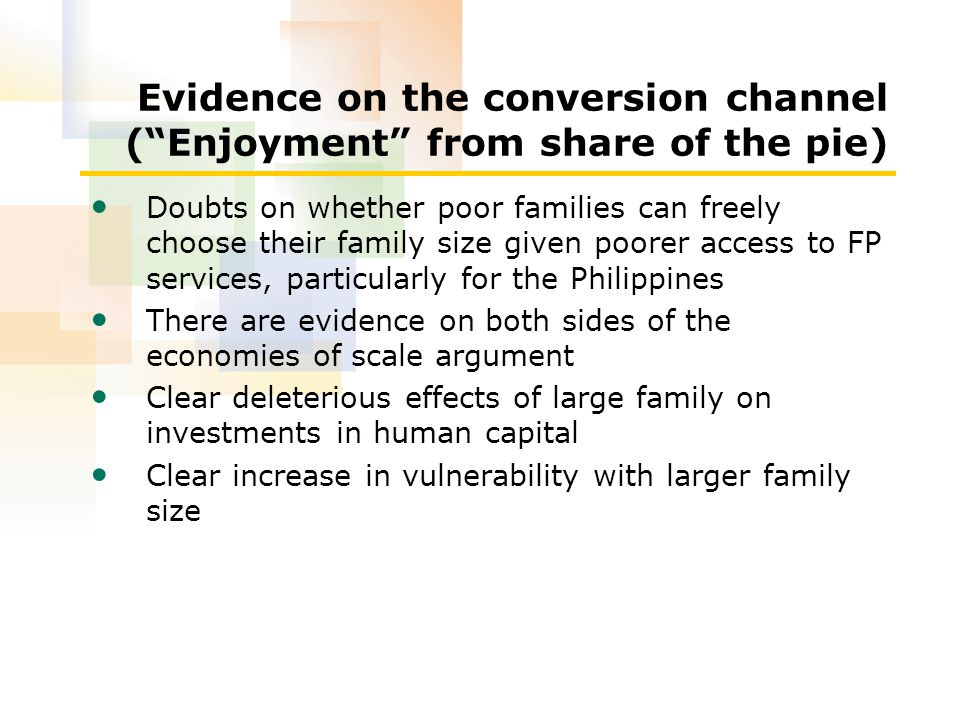 Evidence on the conversion channel ( Enjoyment from share of the pie) Doubts on whether poor families can freely choose their family size given poorer access to FP services, particularly for the Philippines There are evidence on both sides of the economies of scale argument Clear deleterious effects of large family on investments in human capital Clear increase in vulnerability with larger family size