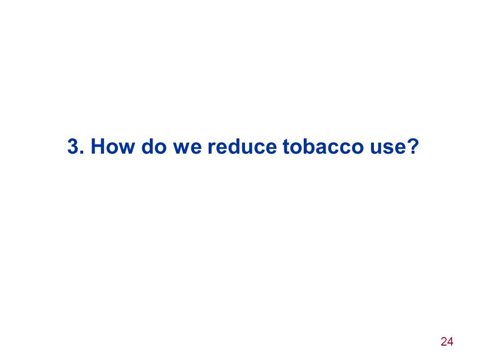 24 3. How do we reduce tobacco use?
