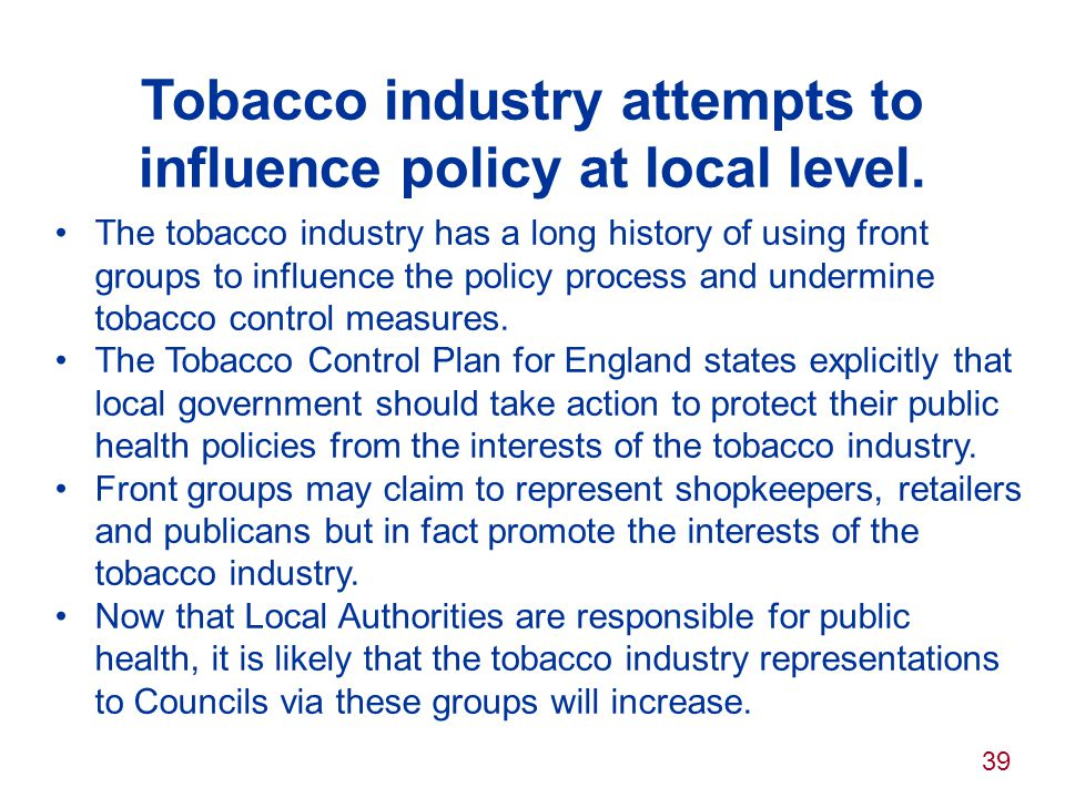 39 Tobacco industry attempts to influence policy at local level. The tobacco industry has a long history of using front groups to influence the policy