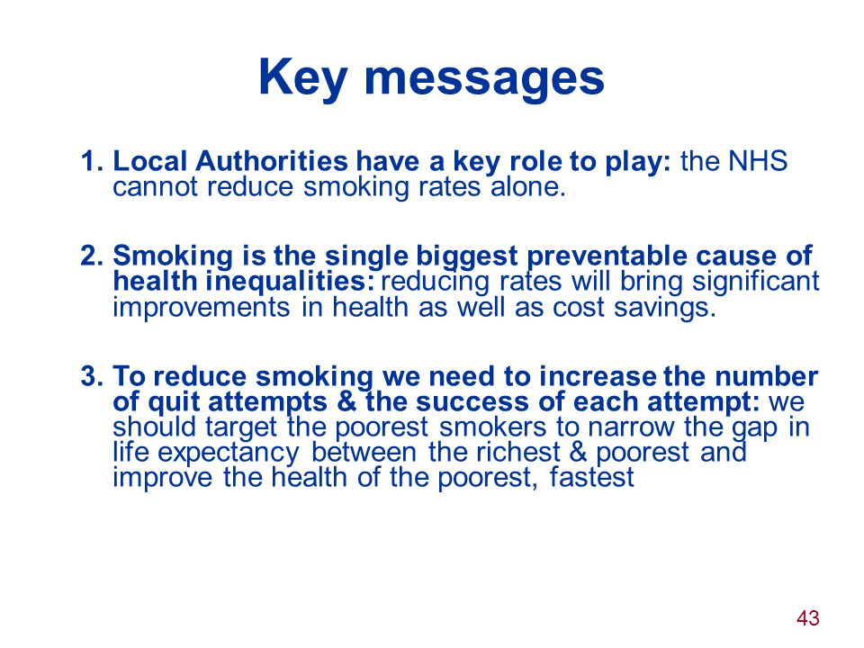 43 Key messages 1.Local Authorities have a key role to play: the NHS cannot reduce smoking rates alone. 2.Smoking is the single biggest preventable ca