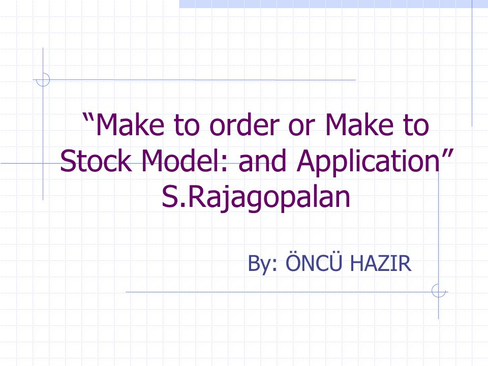 Make to order or Make to Stock Model: and Application S.Rajagopalan By: ÖNCÜ HAZIR