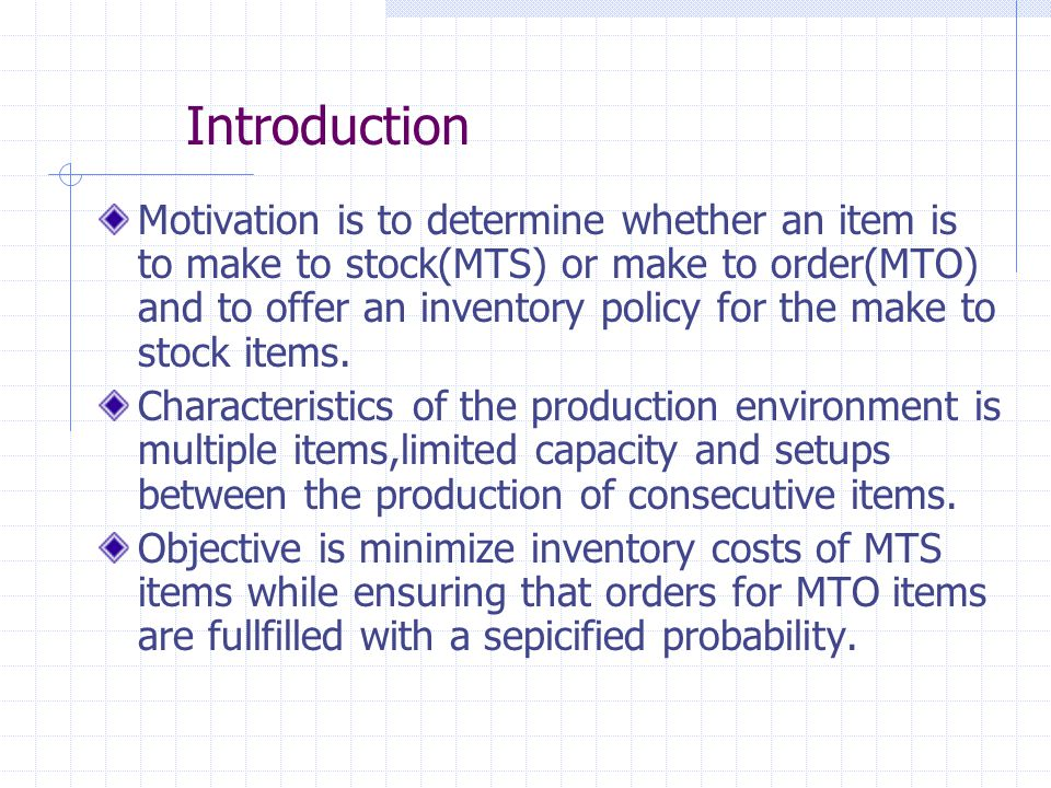 Introduction Motivation is to determine whether an item is to make to stock(MTS) or make to order(MTO) and to offer an inventory policy for the make to stock items.