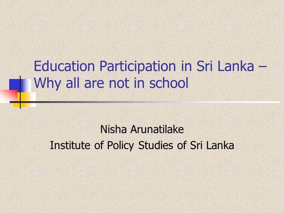 Education Participation in Sri Lanka – Why all are not in school Nisha Arunatilake Institute of Policy Studies of Sri Lanka