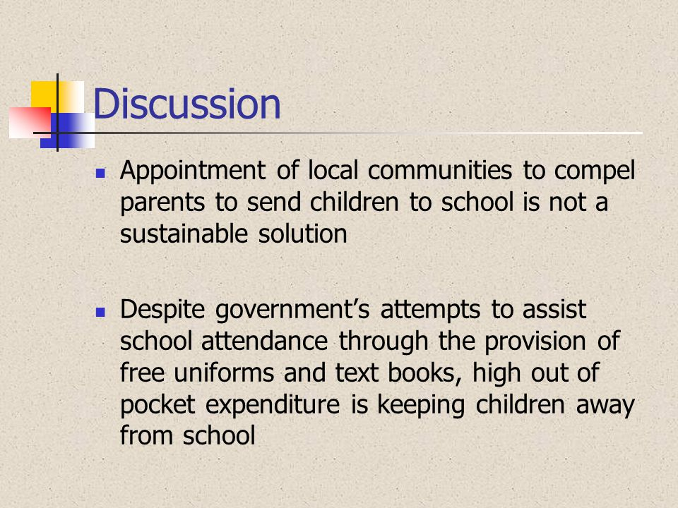 Discussion Appointment of local communities to compel parents to send children to school is not a sustainable solution Despite government's attempts t