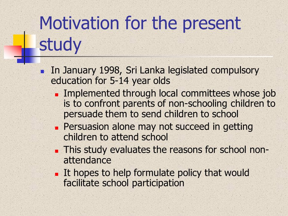 Motivation for the present study In January 1998, Sri Lanka legislated compulsory education for 5-14 year olds Implemented through local committees wh