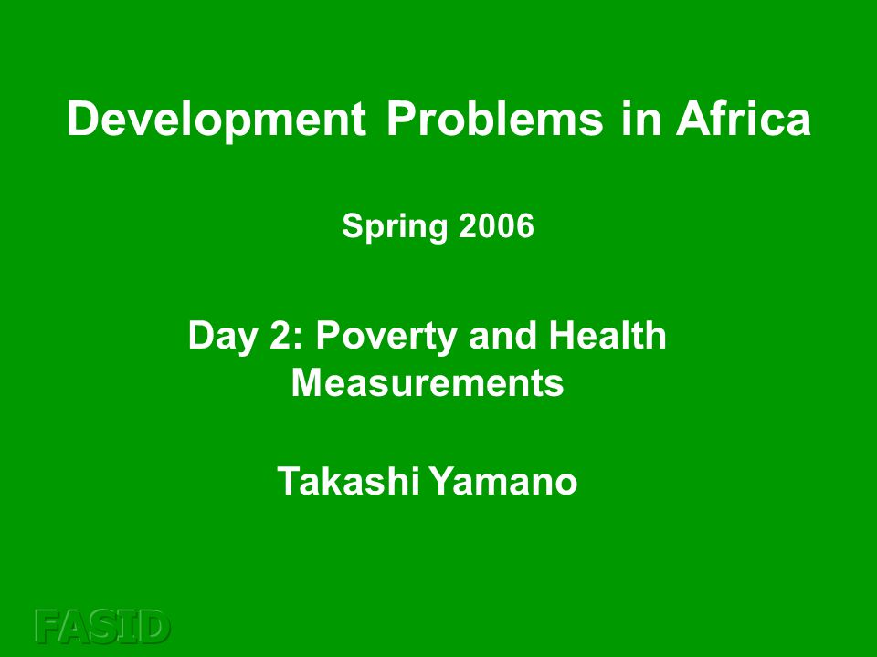 Day 2: Poverty and Health Measurements Takashi Yamano Development Problems in Africa Spring 2006