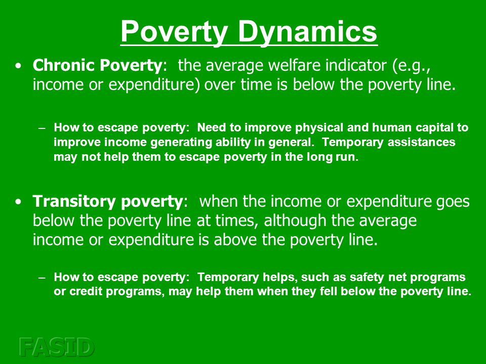 Poverty Dynamics Chronic Poverty: the average welfare indicator (e.g., income or expenditure) over time is below the poverty line.