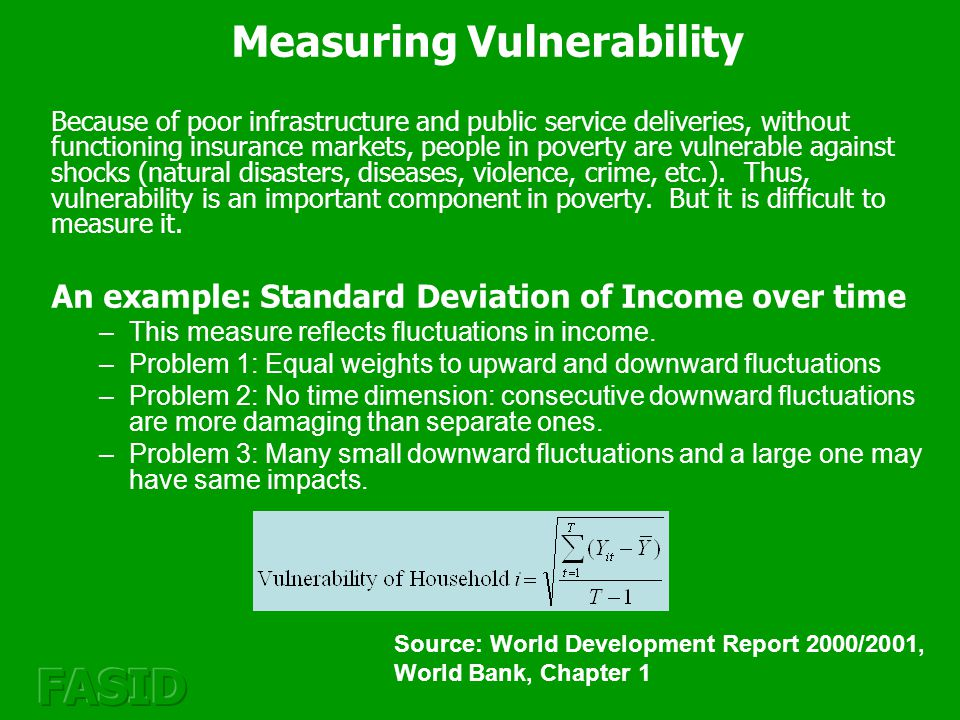 Measuring Vulnerability Because of poor infrastructure and public service deliveries, without functioning insurance markets, people in poverty are vulnerable against shocks (natural disasters, diseases, violence, crime, etc.).