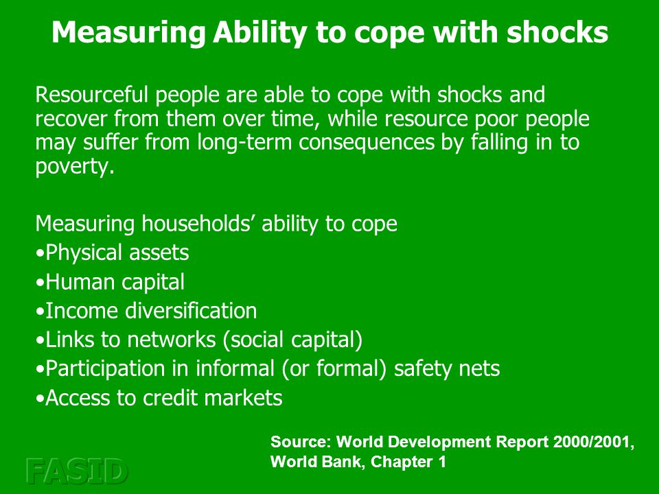 Measuring Ability to cope with shocks Resourceful people are able to cope with shocks and recover from them over time, while resource poor people may suffer from long-term consequences by falling in to poverty.
