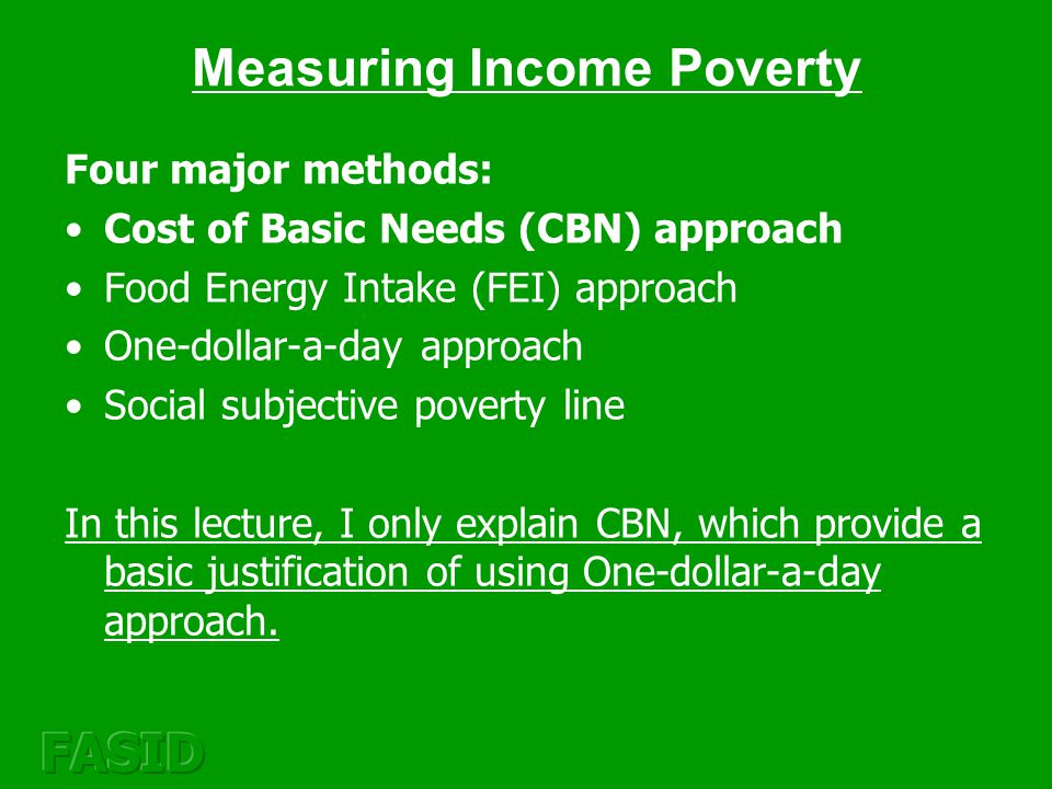 Concept of Poverty: Measuring poverty in its multiple dimensions Income Poverty –Pros: (Mostly) Comparable across regions and countries –Cons: Measured at the household level, ignore inequality within the household Health and Education –Pros: Measured at the Individual level, Comparable measures are available –Cons: Limited data Vulnerability; Voicelessness and Powerlessness –Pros: These are important components of poverty –Cons: Difficult to define and measure it Source: World Development Report 2000/2001, World Bank, Chapter 1