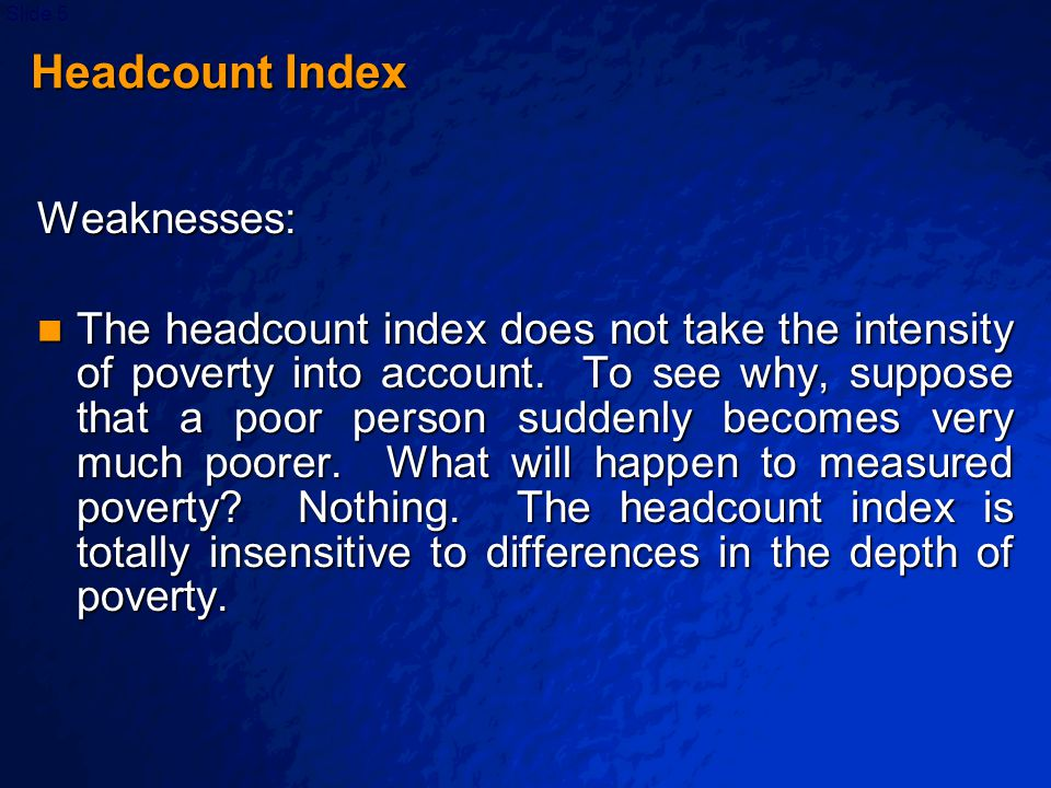 © 2003 By Default!Slide 26 Squared Poverty Gap or Severity Index It may be thought of as one of a family of measures proposed by Foster, Greer and Thorbecke (1984), which may be written as It may be thought of as one of a family of measures proposed by Foster, Greer and Thorbecke (1984), which may be written as, (α ≥ 0), (α ≥ 0) where α = measure of the sensitivity of the index to poverty z = poverty line z = poverty line x j = the value of expenditure per capita for the x j = the value of expenditure per capita for the j-th person's household G j =z-x j = the poverty gap for individual j G j =z-x j = the poverty gap for individual j (with G j =0 when x j >z) (with G j =0 when x j >z)