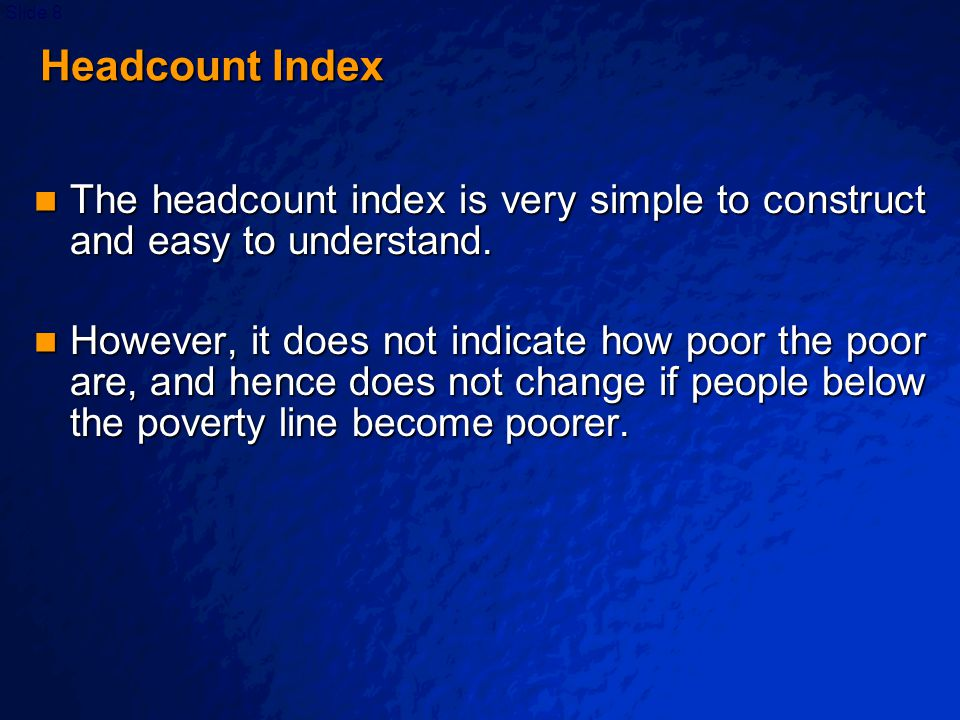 © 2003 By Default!Slide 9 Headcount Index Headcount Index The easiest way to reduce the headcount index is to target benefits to people just below the poverty line, because these are the ones who are cheapest to move across the line - but by most normative standards, people just below the poverty line are the least deserving of the poor.