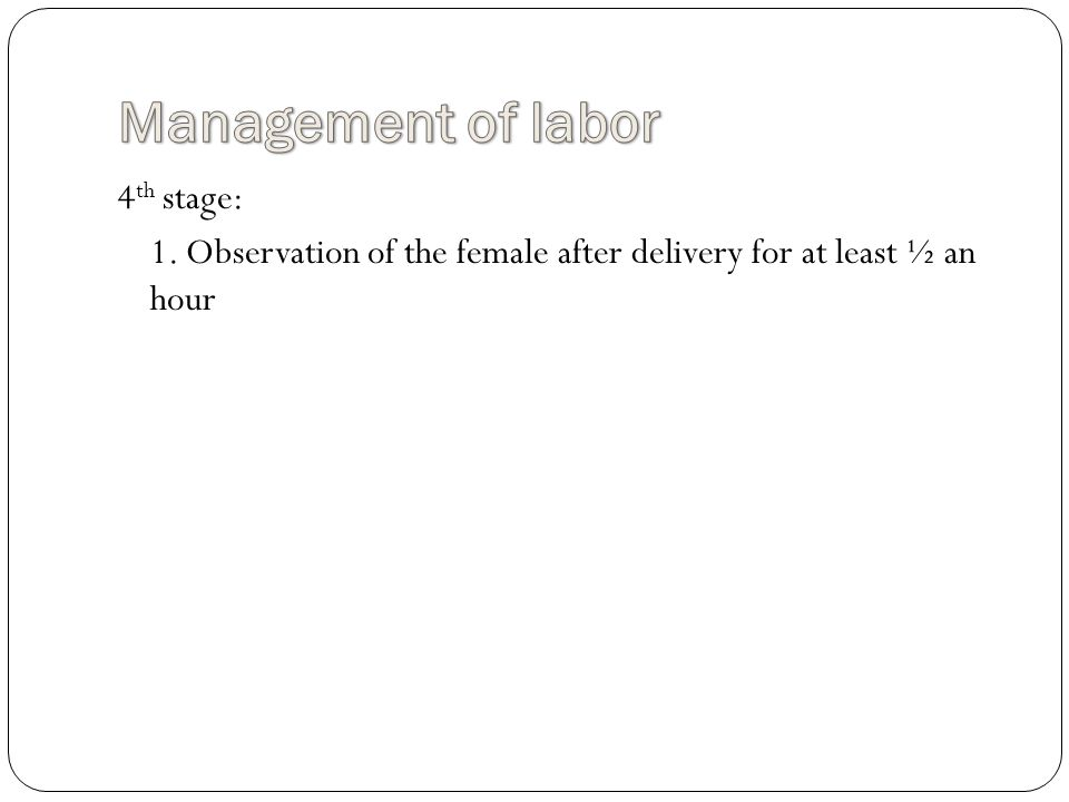 4 th stage: 1. Observation of the female after delivery for at least ½ an hour