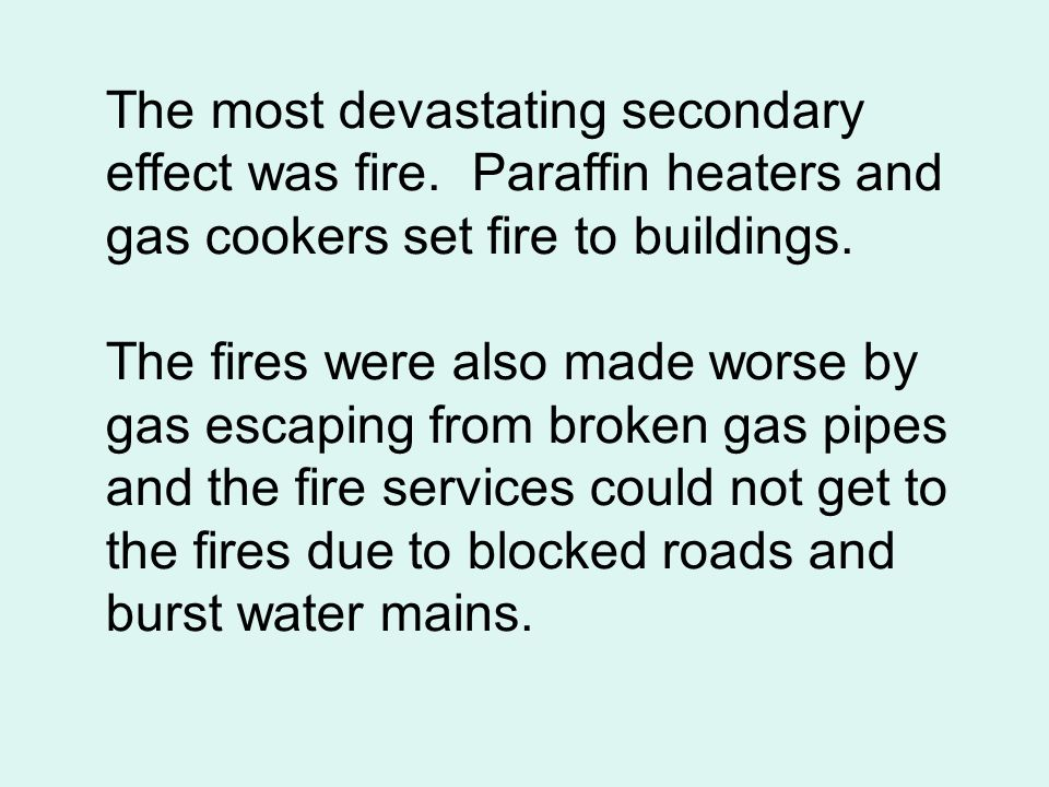 The most devastating secondary effect was fire. Paraffin heaters and gas cookers set fire to buildings. The fires were also made worse by gas escaping