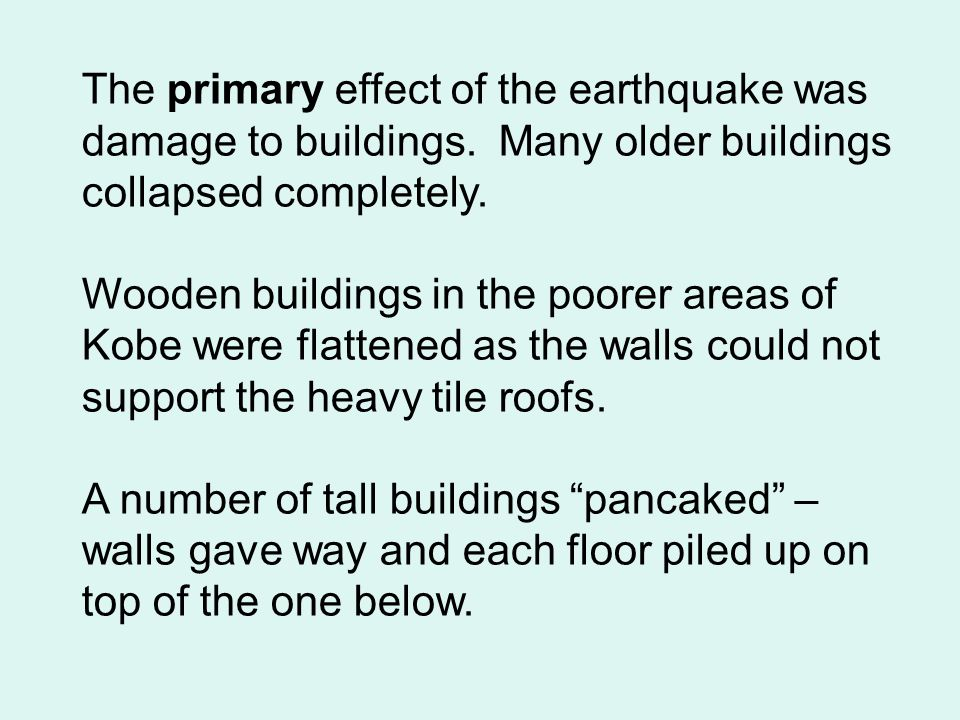 The primary effect of the earthquake was damage to buildings. Many older buildings collapsed completely. Wooden buildings in the poorer areas of Kobe