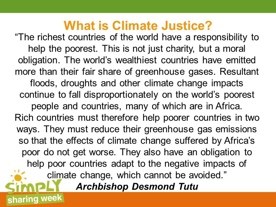 "What is Climate Justice? ""The richest countries of the world have a responsibility to help the poorest. This is not just charity, but a moral obligati"