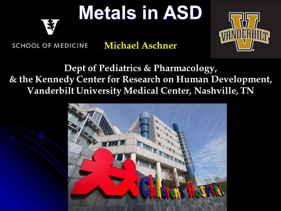 Michael Aschner Dept of Pediatrics & Pharmacology, & the Kennedy Center for Research on Human Development, Vanderbilt University Medical Center, Nashville, TN Metals in ASD