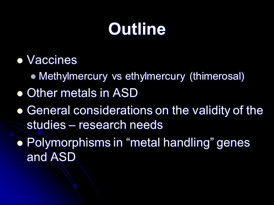 Outline Vaccines Vaccines Methylmercury vs ethylmercury (thimerosal) Methylmercury vs ethylmercury (thimerosal) Other metals in ASD Other metals in ASD General considerations on the validity of the studies – research needs General considerations on the validity of the studies – research needs Polymorphisms in metal handling genes and ASD Polymorphisms in metal handling genes and ASD