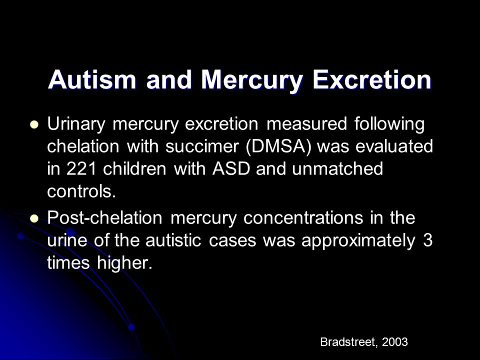 Autism and Mercury Excretion Urinary mercury excretion measured following chelation with succimer (DMSA) was evaluated in 221 children with ASD and un